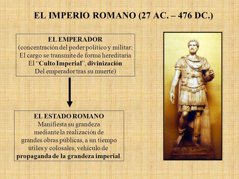 EL IMPERIO ROMANO (27 AC. – 476 DC.) EL EMPERADOR (concentración del poder político y militar; El cargo se transmite de forma hereditaria El Culto Imp