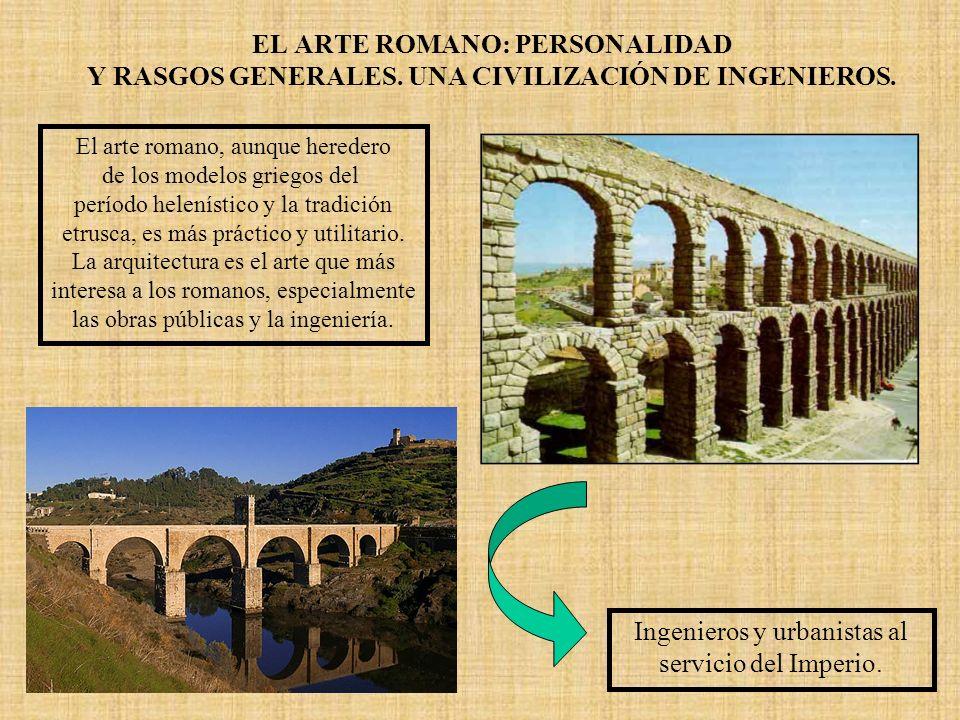 EL ARTE ROMANO: PERSONALIDAD Y RASGOS GENERALES. UNA CIVILIZACIÓN DE INGENIEROS. El arte romano, aunque heredero de los modelos griegos del período he