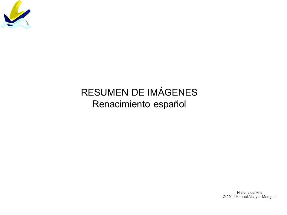 RESUMEN DE IMÁGENES Renacimiento español Historia del Arte © 2011 Manuel Alcayde Mengual