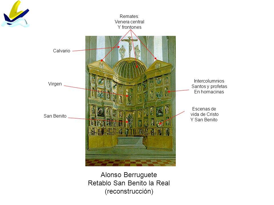 Alonso Berruguete Retablo San Benito la Real (reconstrucción) Calvario Virgen San Benito Remates: Venera central Y frontones Escenas de vida de Cristo