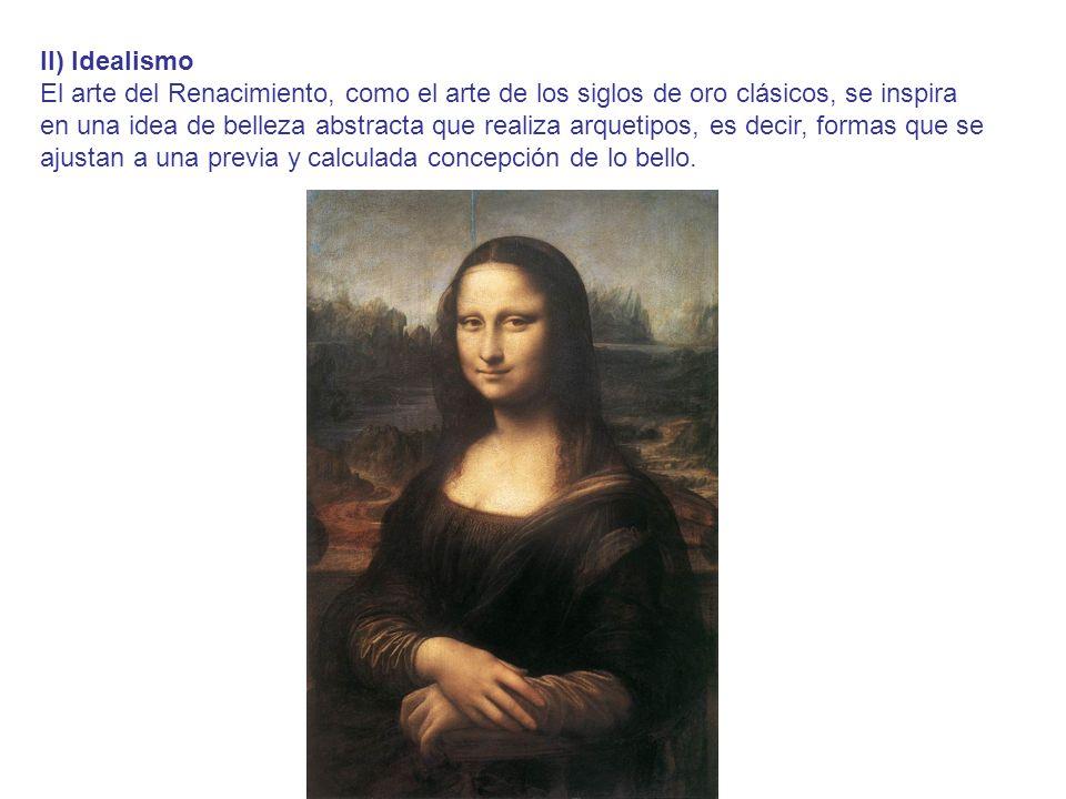 II) Idealismo El arte del Renacimiento, como el arte de los siglos de oro clásicos, se inspira en una idea de belleza abstracta que realiza arquetipos