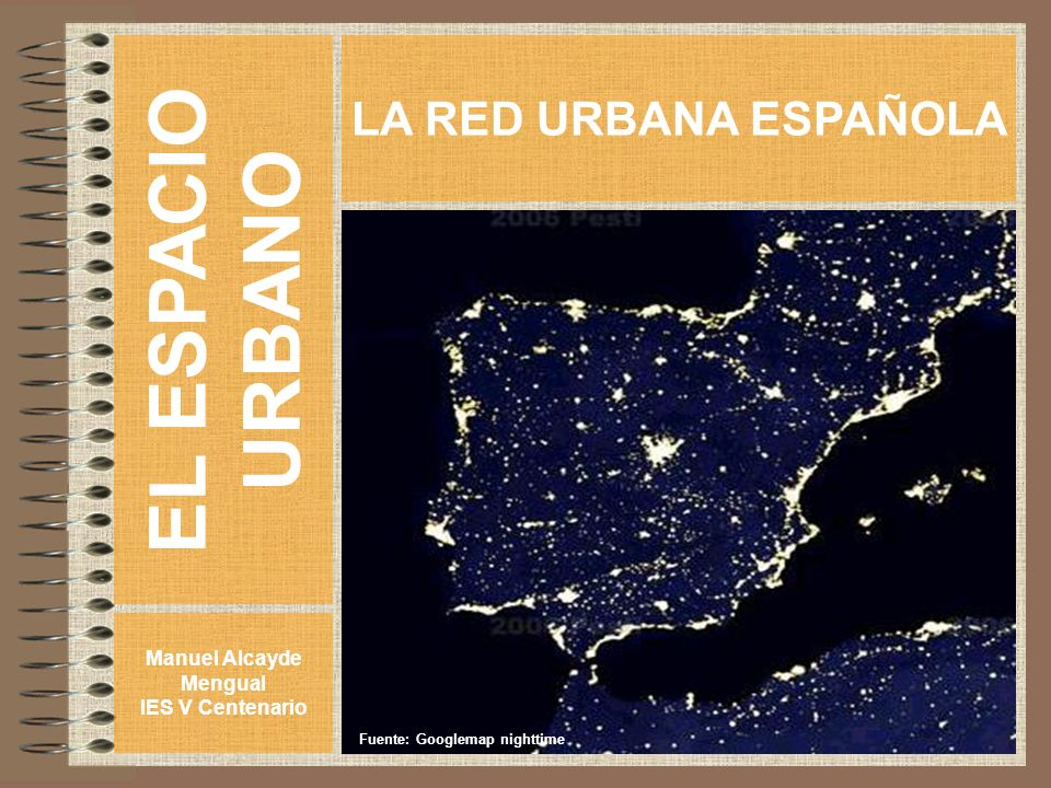 EL ESPACIO URBANO Manuel Alcayde Mengual IES V Centenario LA RED URBANA ESPAÑOLA Fuente: Googlemap nighttime