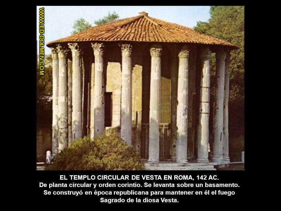 EL TEMPLO CIRCULAR DE VESTA EN ROMA, 142 AC. De planta circular y orden corintio. Se levanta sobre un basamento. Se construyó en época republicana par