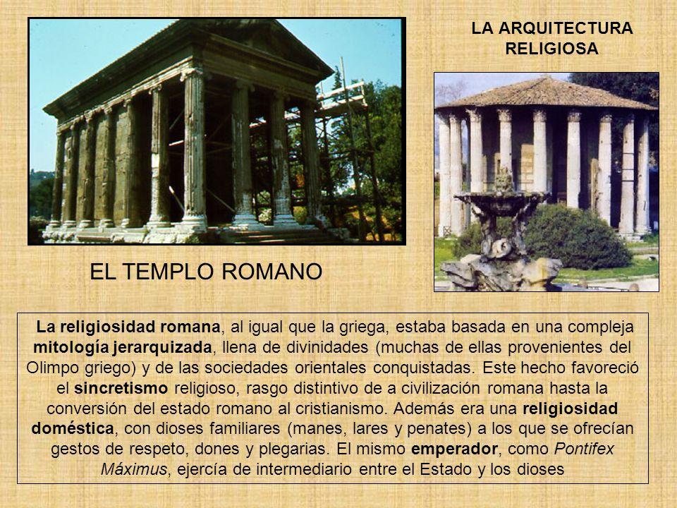 LA ARQUITECTURA RELIGIOSA EL TEMPLO ROMANO La religiosidad romana, al igual que la griega, estaba basada en una compleja mitología jerarquizada, llena