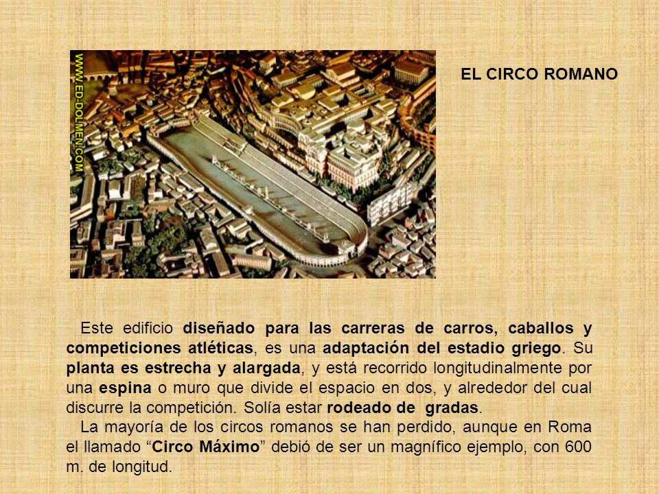 EL CIRCO ROMANO Este edificio diseñado para las carreras de carros, caballos y competiciones atléticas, es una adaptación del estadio griego. Su plant