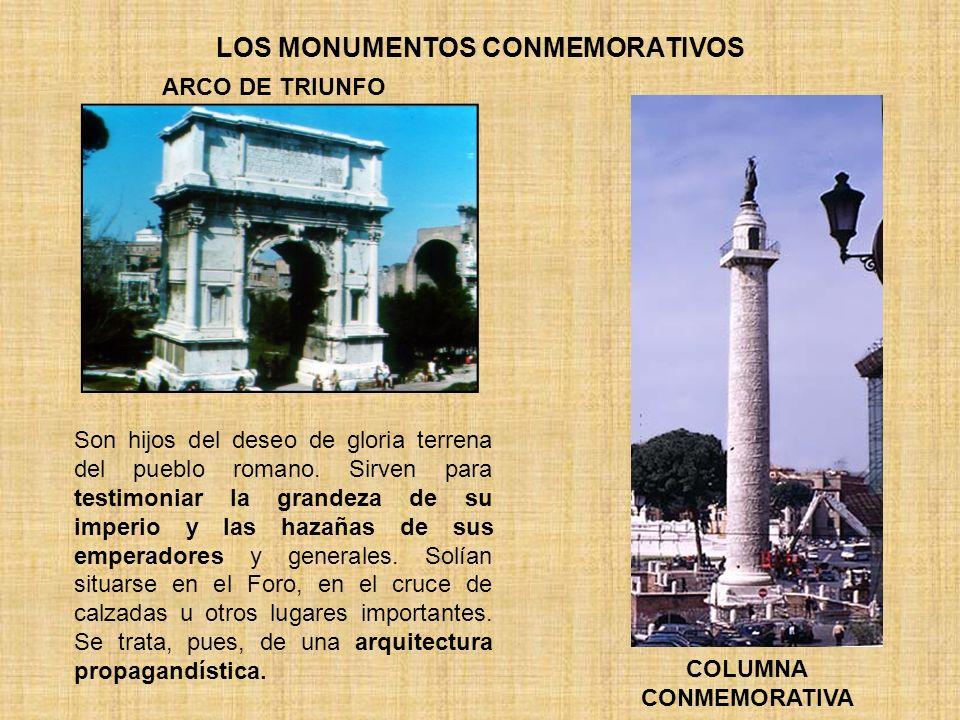 LOS MONUMENTOS CONMEMORATIVOS Son hijos del deseo de gloria terrena del pueblo romano. Sirven para testimoniar la grandeza de su imperio y las hazañas