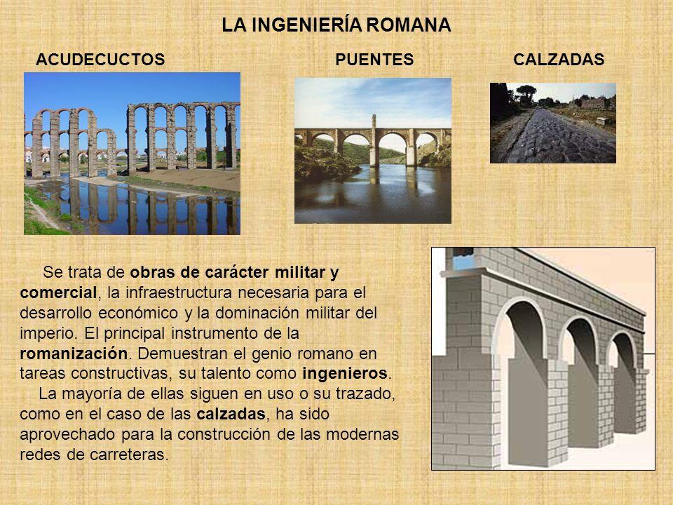 LA INGENIERÍA ROMANA ACUDECUCTOSPUENTES Se trata de obras de carácter militar y comercial, la infraestructura necesaria para el desarrollo económico y