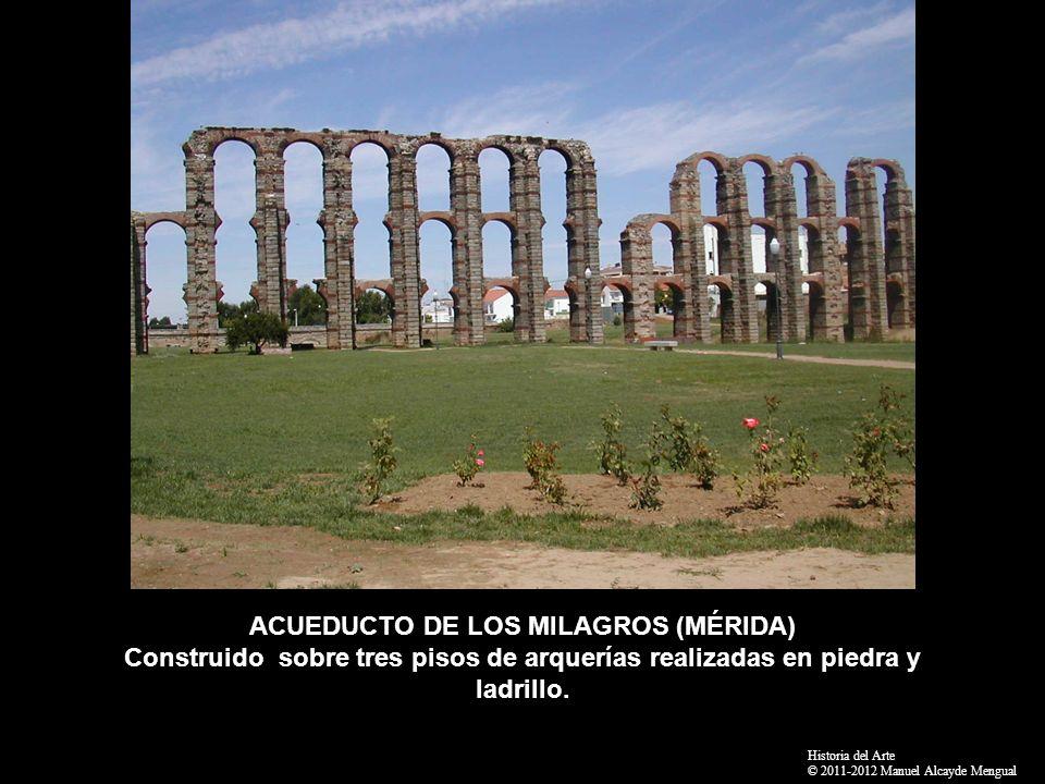 ACUEDUCTO DE LOS MILAGROS (MÉRIDA) Construido sobre tres pisos de arquerías realizadas en piedra y ladrillo. Historia del Arte © 2011-2012 Manuel Alca