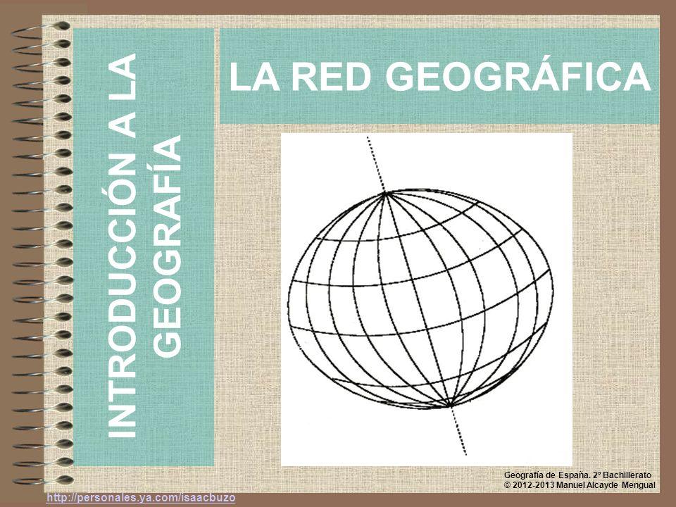 LA RED GEOGRÁFICA INTRODUCCIÓN A LA GEOGRAFÍA http://personales.ya.com/isaacbuzo Geografía de España. 2º Bachillerato © 2012-2013 Manuel Alcayde Mengu