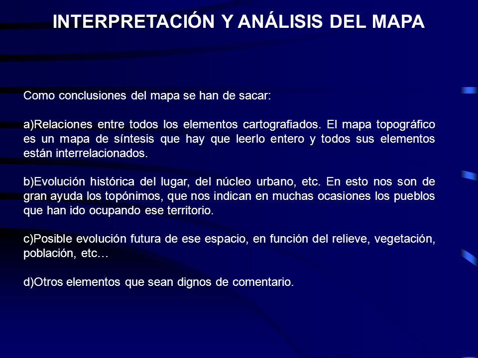 INTERPRETACIÓN Y ANÁLISIS DEL MAPA Como conclusiones del mapa se han de sacar: a)Relaciones entre todos los elementos cartografiados. El mapa topográf
