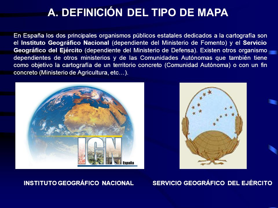 En España los dos principales organismos públicos estatales dedicados a la cartografía son el Instituto Geográfico Nacional (dependiente del Ministeri