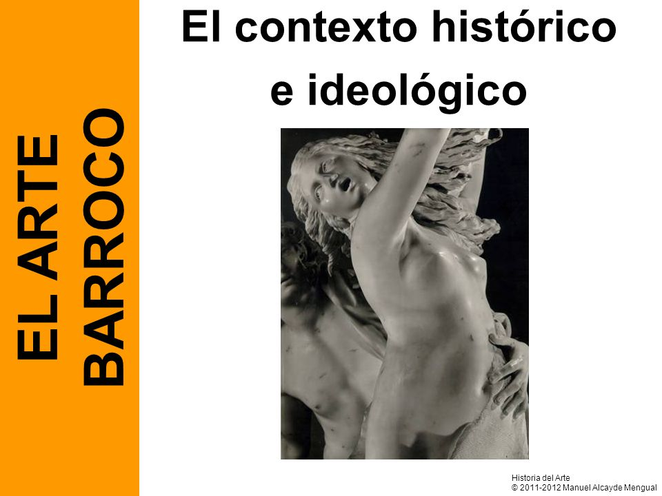 El contexto histórico e ideológico EL ARTE BARROCO Historia del Arte © 2011-2012 Manuel Alcayde Mengual