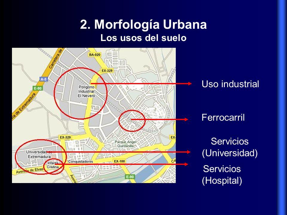 2. Morfología Urbana Los usos del suelo Uso industrial Ferrocarril Servicios (Universidad) Servicios (Hospital)