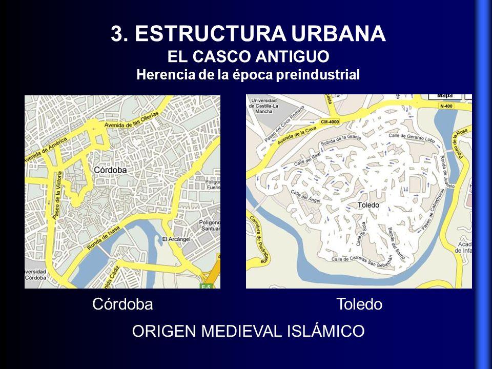 3. ESTRUCTURA URBANA EL CASCO ANTIGUO Herencia de la época preindustrial ORIGEN MEDIEVAL ISLÁMICO CórdobaToledo
