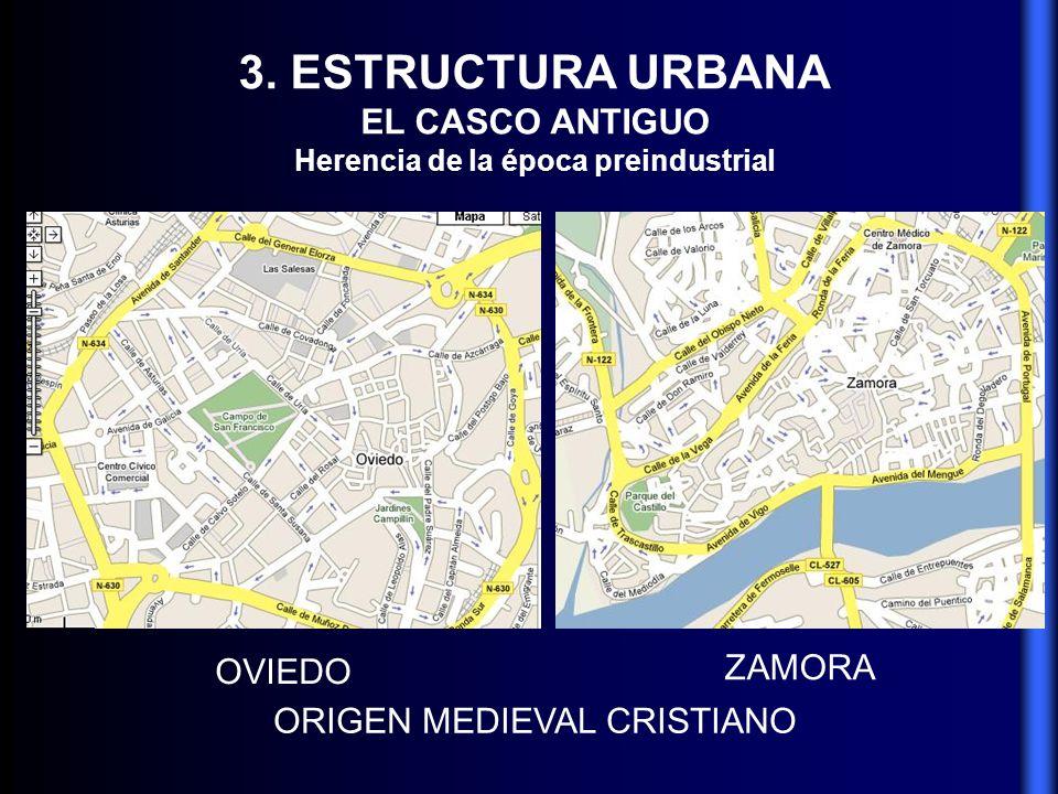 3. ESTRUCTURA URBANA EL CASCO ANTIGUO Herencia de la época preindustrial ORIGEN MEDIEVAL CRISTIANO OVIEDO ZAMORA