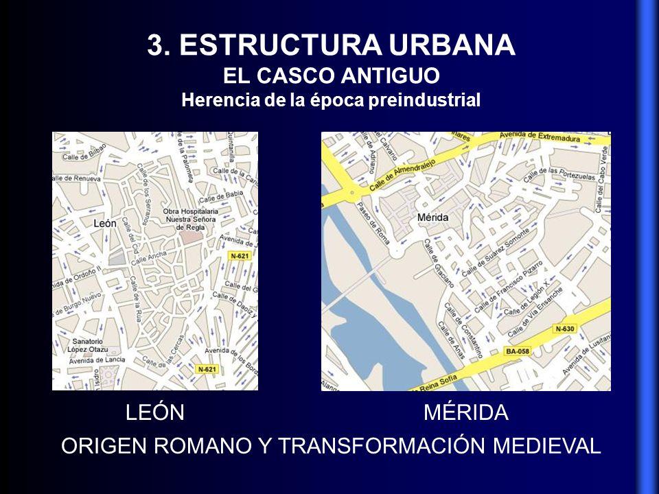 3. ESTRUCTURA URBANA EL CASCO ANTIGUO Herencia de la época preindustrial ORIGEN ROMANO Y TRANSFORMACIÓN MEDIEVAL LEÓNMÉRIDA