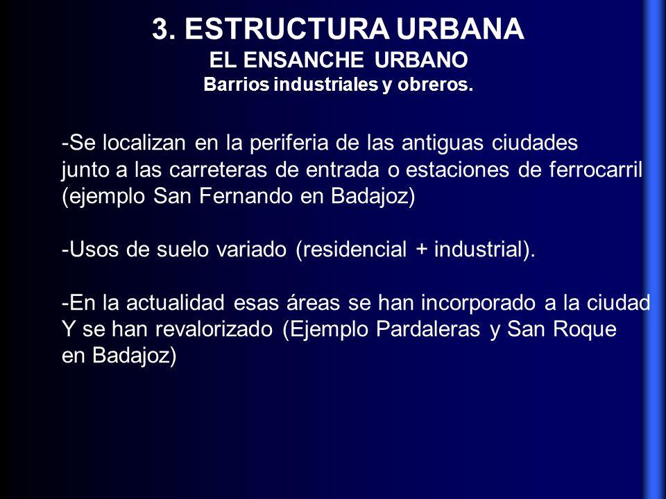 3. ESTRUCTURA URBANA EL ENSANCHE URBANO Barrios industriales y obreros. -Se localizan en la periferia de las antiguas ciudades junto a las carreteras