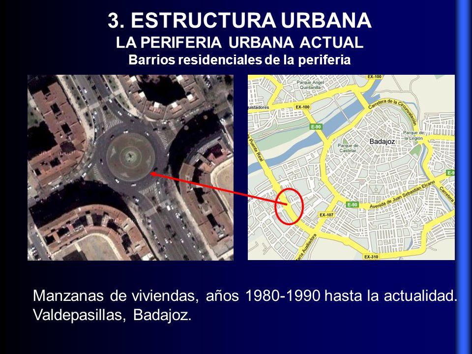 3. ESTRUCTURA URBANA LA PERIFERIA URBANA ACTUAL Barrios residenciales de la periferia Manzanas de viviendas, años 1980-1990 hasta la actualidad. Valde