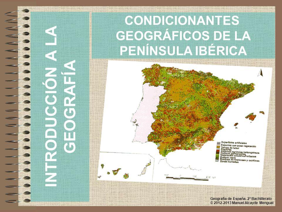 CONDICIONANTES GEOGRÁFICOS DE LA PENÍNSULA IBÉRICA INTRODUCCIÓN A LA GEOGRAFÍA Geografía de España. 2º Bachillerato © 2012-2013 Manuel Alcayde Mengual