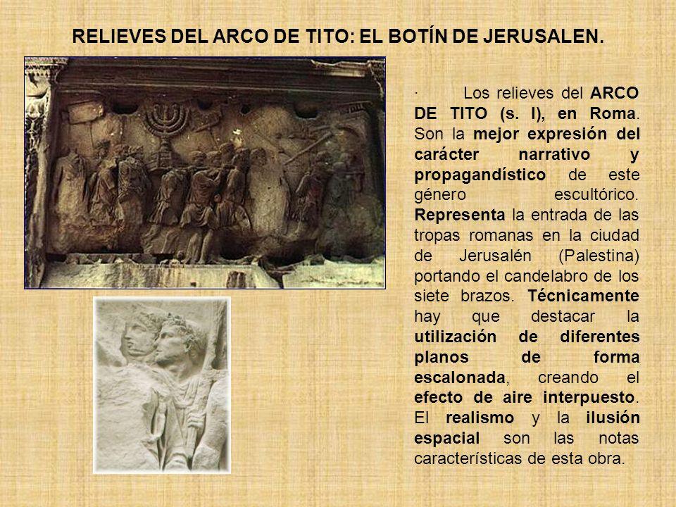 RELIEVES DEL ARCO DE TITO: EL BOTÍN DE JERUSALEN. · Los relieves del ARCO DE TITO (s. I), en Roma. Son la mejor expresión del carácter narrativo y pro