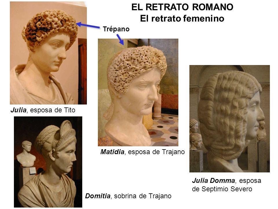 Julia, esposa de Tito Domitia, sobrina de Trajano Matidia, esposa de Trajano Julia Domma, esposa de Septimio Severo EL RETRATO ROMANO El retrato femen
