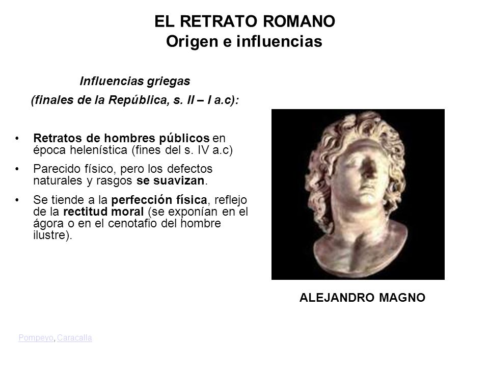 Influencias griegas (finales de la República, s. II – I a.c): Retratos de hombres públicos en época helenística (fines del s. IV a.c) Parecido físico,