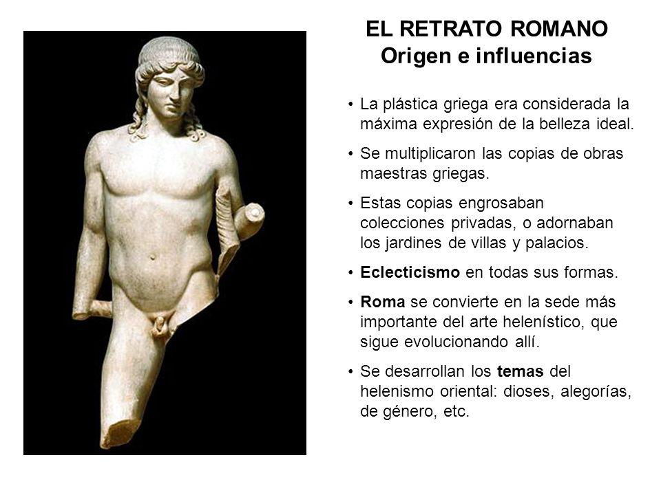 EL RETRATO ROMANO Origen e influencias La plástica griega era considerada la máxima expresión de la belleza ideal. Se multiplicaron las copias de obra