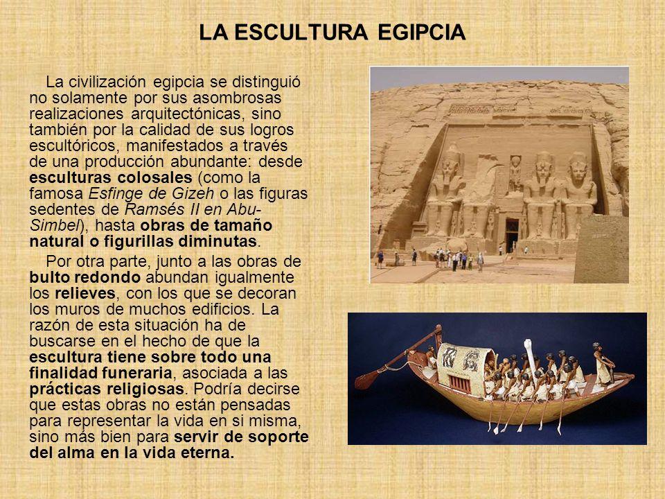 LA ESCULTURA EGIPCIA La civilización egipcia se distinguió no solamente por sus asombrosas realizaciones arquitectónicas, sino también por la calidad