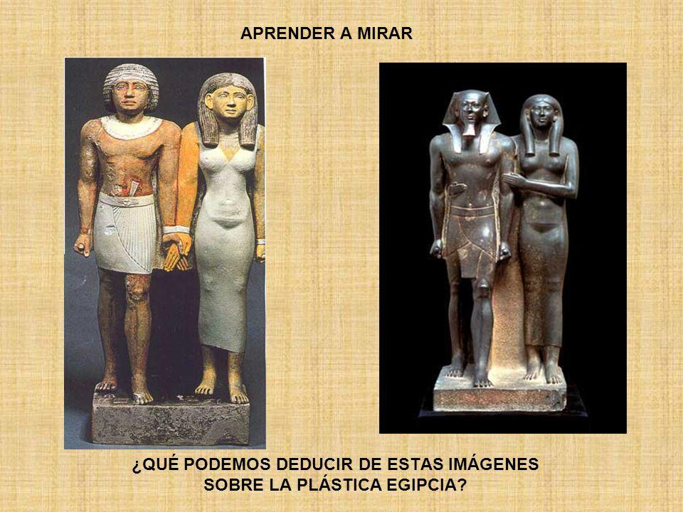 APRENDER A MIRAR ¿QUÉ PODEMOS DEDUCIR DE ESTAS IMÁGENES SOBRE LA PLÁSTICA EGIPCIA?