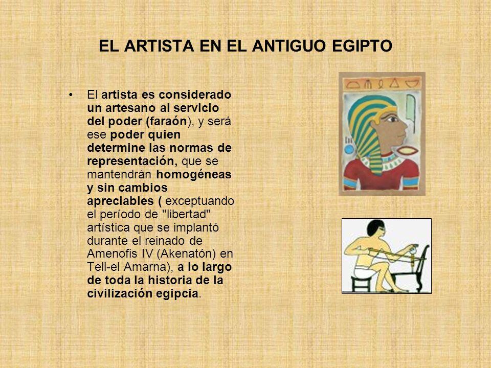EL ARTISTA EN EL ANTIGUO EGIPTO El artista es considerado un artesano al servicio del poder (faraón), y será ese poder quien determine las normas de r