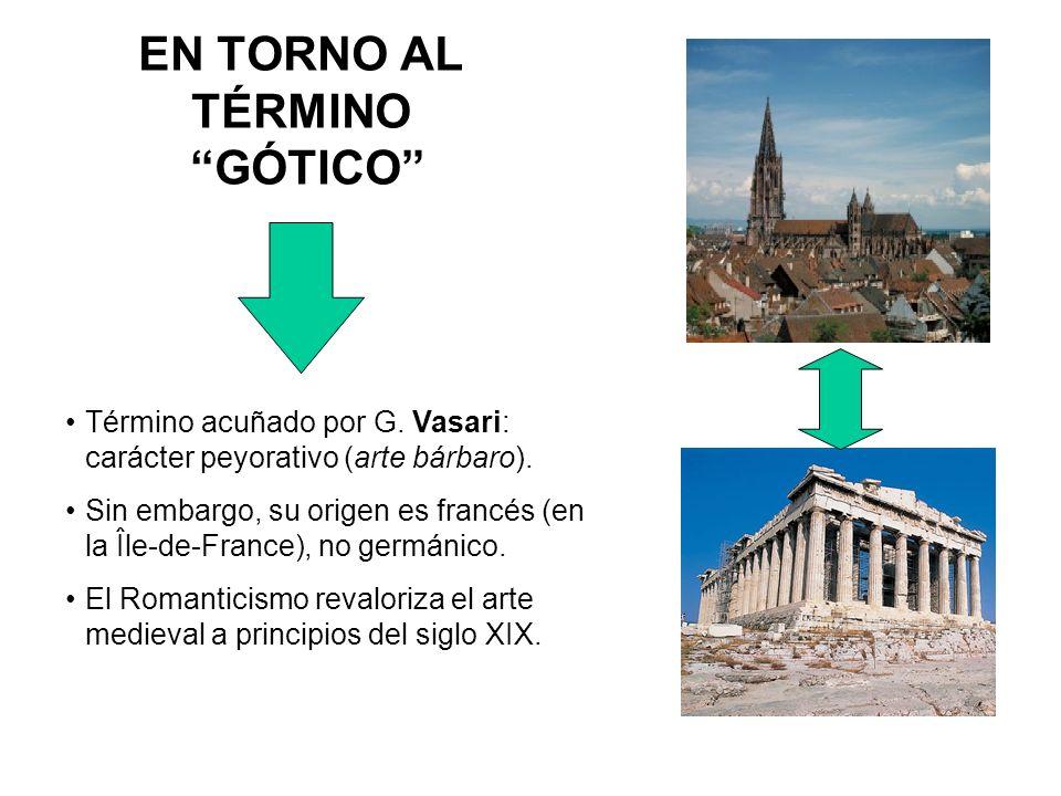 EN TORNO AL TÉRMINO GÓTICO Término acuñado por G. Vasari: carácter peyorativo (arte bárbaro). Sin embargo, su origen es francés (en la Île-de-France),