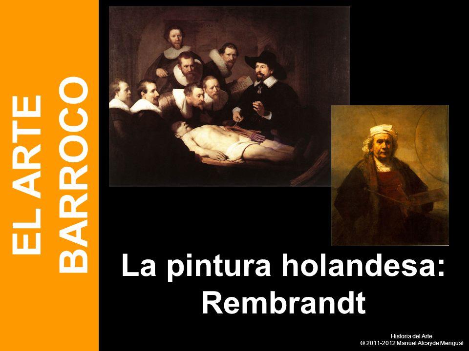 La pintura holandesa: Rembrandt EL ARTE BARROCO Historia del Arte © 2011-2012 Manuel Alcayde Mengual
