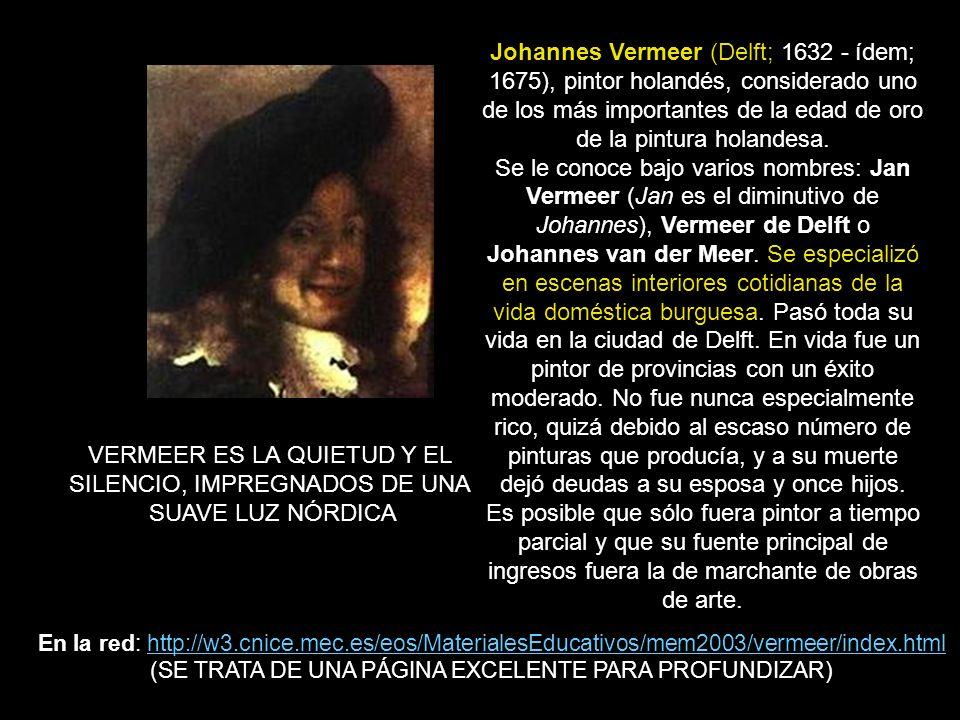 Johannes Vermeer (Delft; 1632 - ídem; 1675), pintor holandés, considerado uno de los más importantes de la edad de oro de la pintura holandesa. Se le