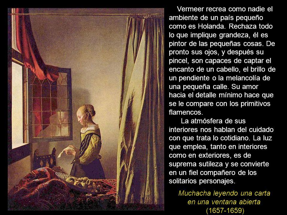 Muchacha leyendo una carta en una ventana abierta (1657-1659) Vermeer recrea como nadie el ambiente de un país pequeño como es Holanda. Rechaza todo l