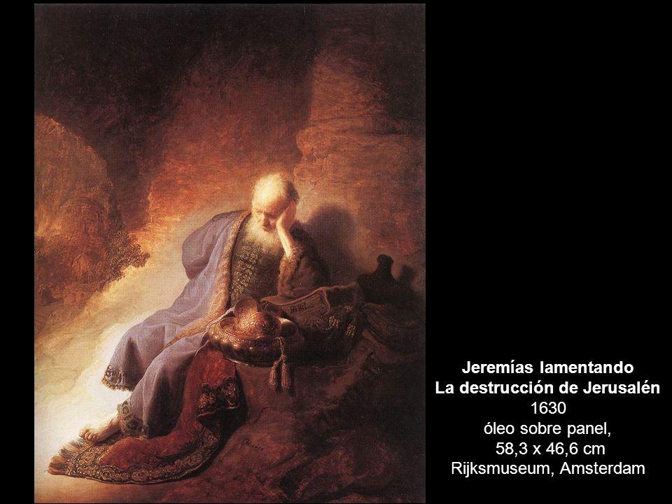 Jeremías lamentando La destrucción de Jerusalén 1630 óleo sobre panel, 58,3 x 46,6 cm Rijksmuseum, Amsterdam