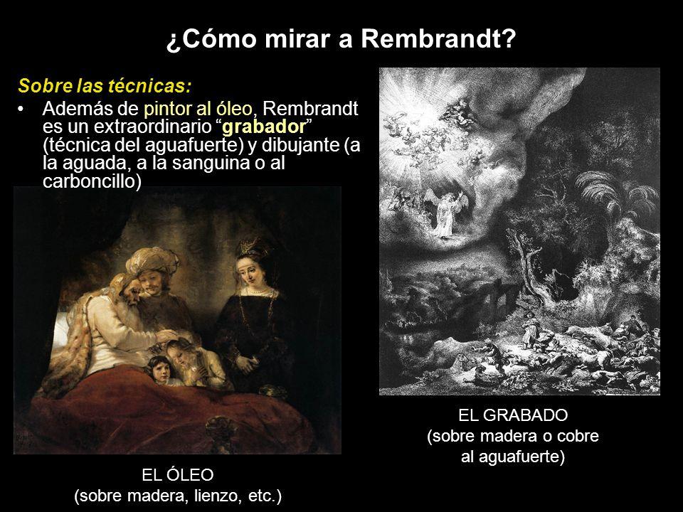 EL ÓLEO (sobre madera, lienzo, etc.) EL GRABADO (sobre madera o cobre al aguafuerte) Sobre las técnicas: Además de pintor al óleo, Rembrandt es un ext