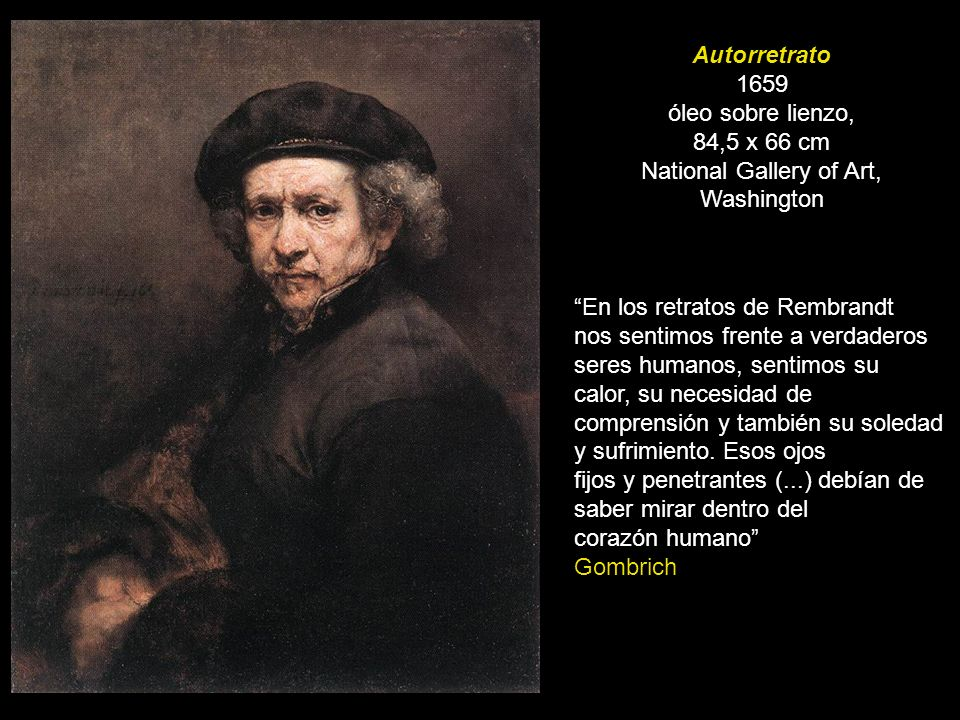 Autorretrato 1659 óleo sobre lienzo, 84,5 x 66 cm National Gallery of Art, Washington En los retratos de Rembrandt nos sentimos frente a verdaderos se