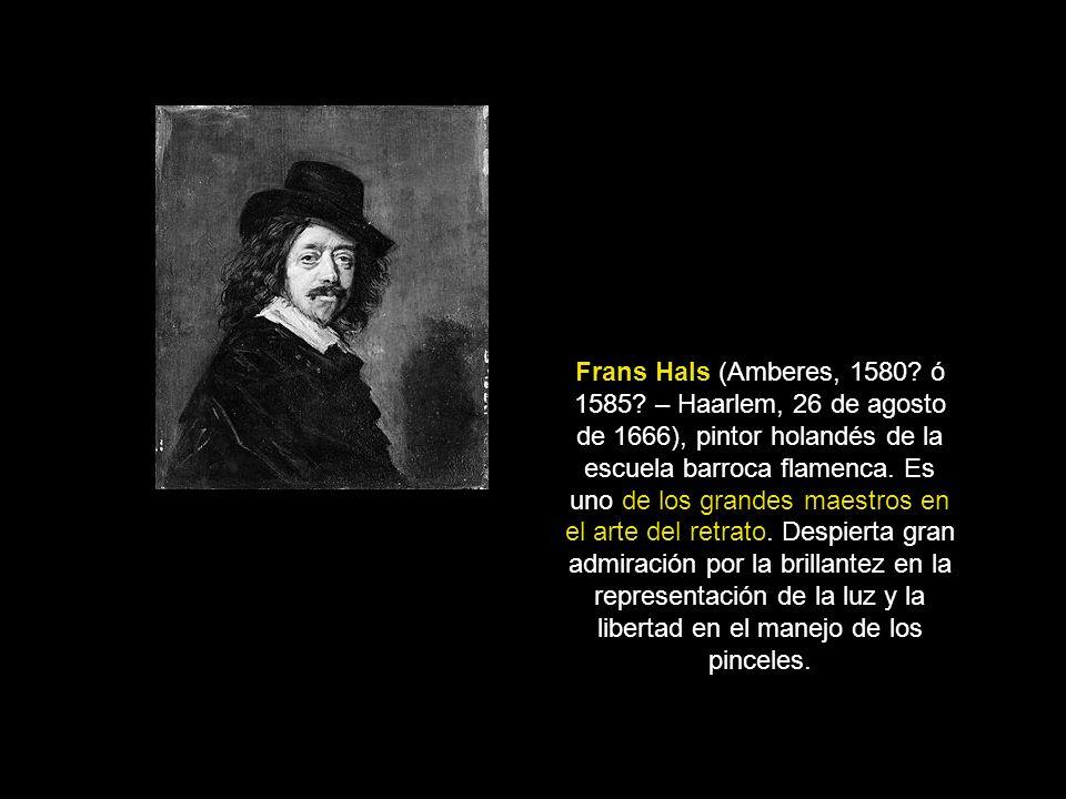 Frans Hals (Amberes, 1580? ó 1585? – Haarlem, 26 de agosto de 1666), pintor holandés de la escuela barroca flamenca. Es uno de los grandes maestros en
