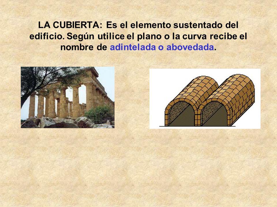 LA CUBIERTA: Es el elemento sustentado del edificio. Según utilice el plano o la curva recibe el nombre de adintelada o abovedada.