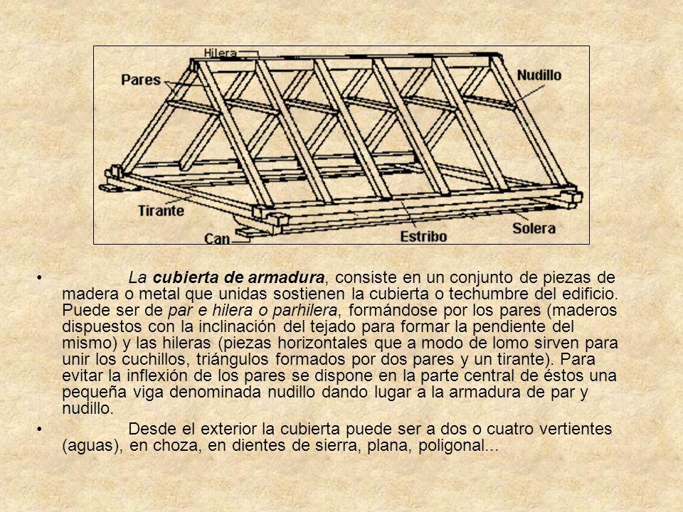 La cubierta de armadura, consiste en un conjunto de piezas de madera o metal que unidas sostienen la cubierta o techumbre del edificio. Puede ser de p