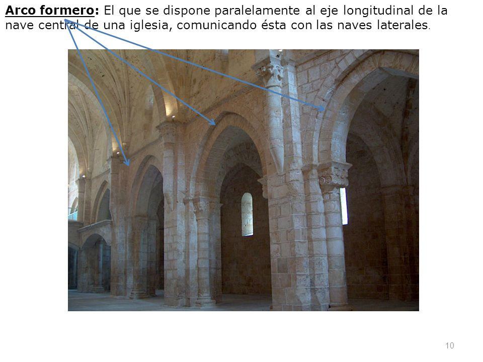 Arco formero: El que se dispone paralelamente al eje longitudinal de la nave central de una iglesia, comunicando ésta con las naves laterales. 10