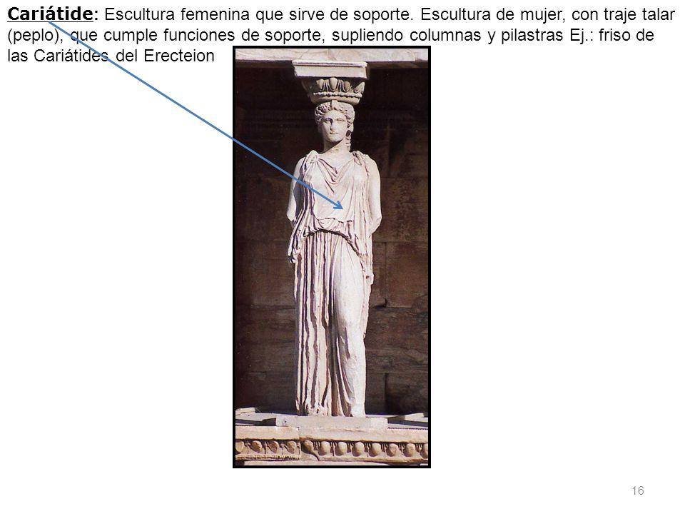 Cariátide : Escultura femenina que sirve de soporte. Escultura de mujer, con traje talar (peplo), que cumple funciones de soporte, supliendo columnas