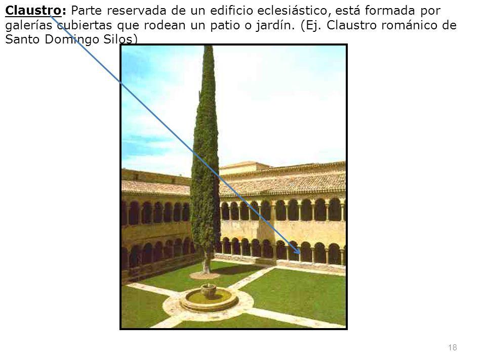 18 Claustro: Parte reservada de un edificio eclesiástico, está formada por galerías cubiertas que rodean un patio o jardín. (Ej. Claustro románico de