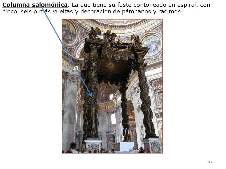 20 Columna salomónica. La que tiene su fuste contoneado en espiral, con cinco, seis o más vueltas y decoración de pámpanos y racimos.