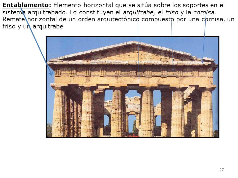 27 Entablamento: Elemento horizontal que se sitúa sobre los soportes en el sistema arquitrabado. Lo constituyen el arquitrabe, el friso y la comisa. R