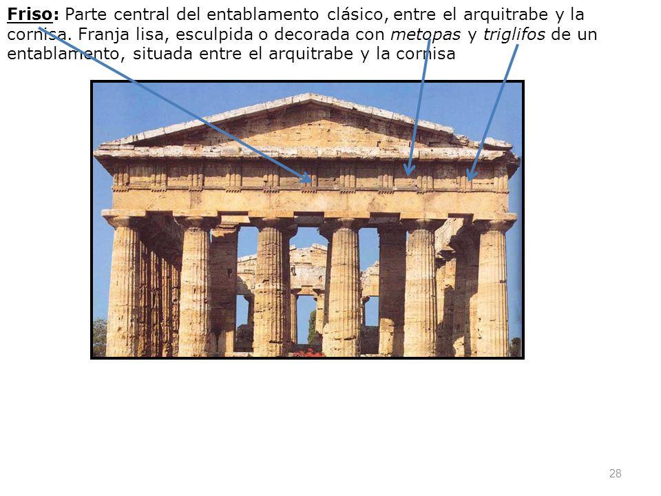 28 Friso: Parte central del entablamento clásico, entre el arquitrabe y la cornisa. Franja lisa, esculpida o decorada con metopas y triglifos de un en