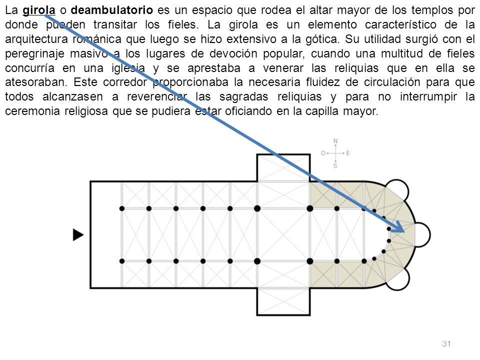 31 La girola o deambulatorio es un espacio que rodea el altar mayor de los templos por donde pueden transitar los fieles. La girola es un elemento car