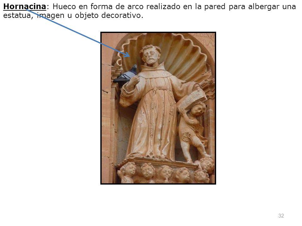 32 Hornacina: Hueco en forma de arco realizado en la pared para albergar una estatua, imagen u objeto decorativo.