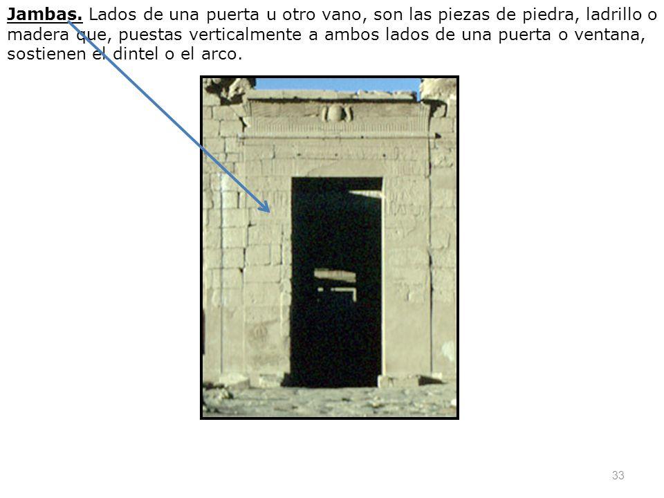 33 Jambas. Lados de una puerta u otro vano, son las piezas de piedra, ladrillo o madera que, puestas verticalmente a ambos lados de una puerta o venta