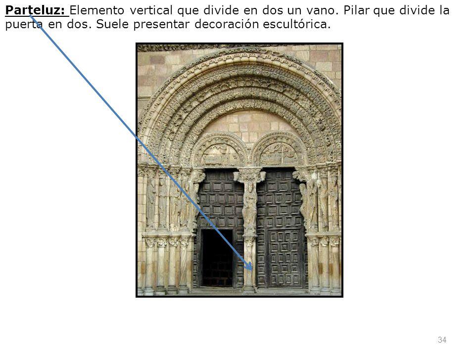 34 Parteluz: Elemento vertical que divide en dos un vano. Pilar que divide la puerta en dos. Suele presentar decoración escultórica.